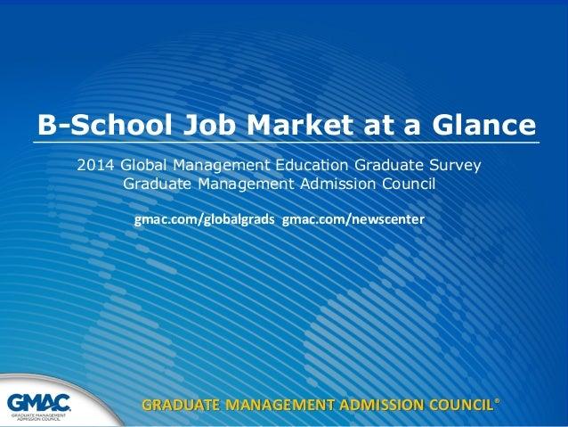 GRADUATE MANAGEMENT ADMISSION COUNCIL® B-School Job Market at a Glance 2014 Global Management Education Graduate Survey Gr...