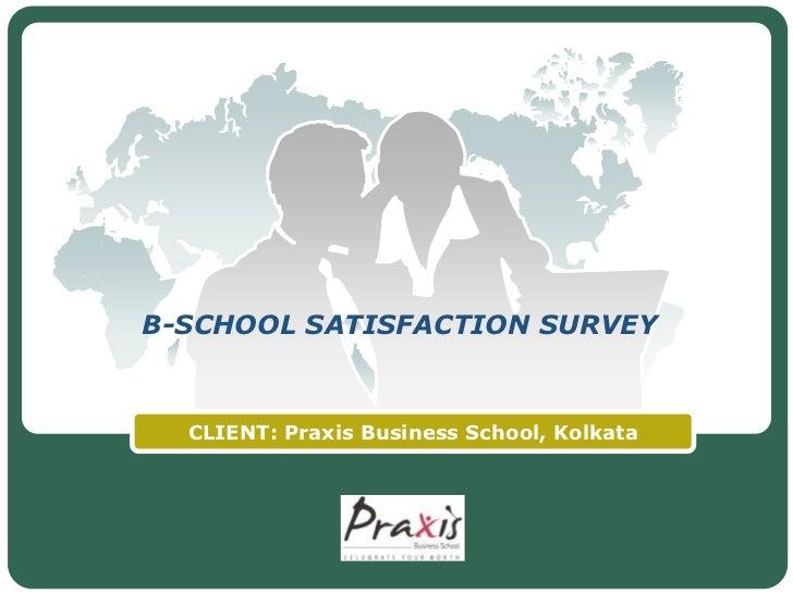 B-SCHOOL SATISFACTION SURVEY  CLIENT: Praxis Business School, Kolkata                LOGO
