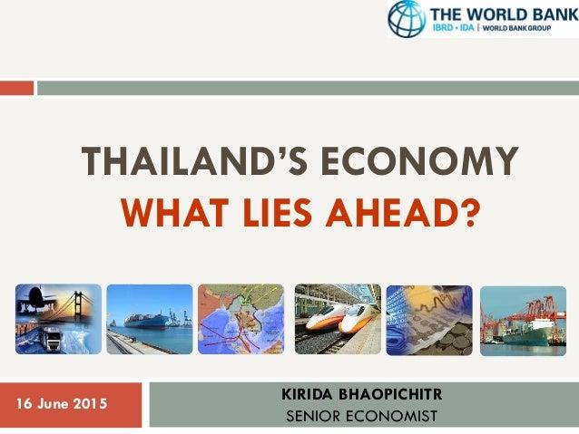 THAILAND'S ECONOMY WHAT LIES AHEAD? KIRIDA BHAOPICHITR SENIOR ECONOMIST 1 16 June 2015