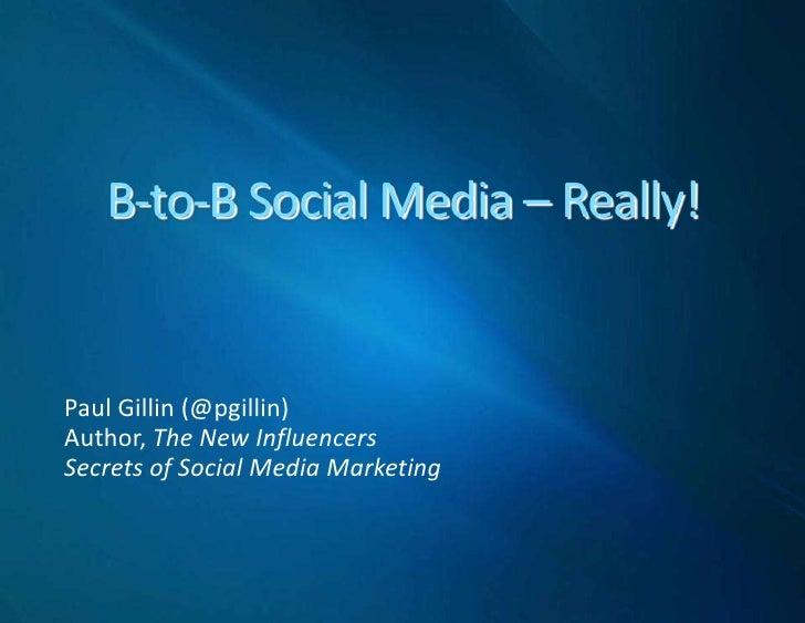 B-to-B Social Media – Really!<br />Paul Gillin (@pgillin)<br />Author, The New Influencers<br />Secrets of Social Media Ma...