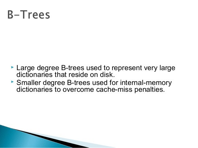  Large degree B-trees used to represent very large dictionaries that reside on disk.  Smaller degree B-trees used for in...