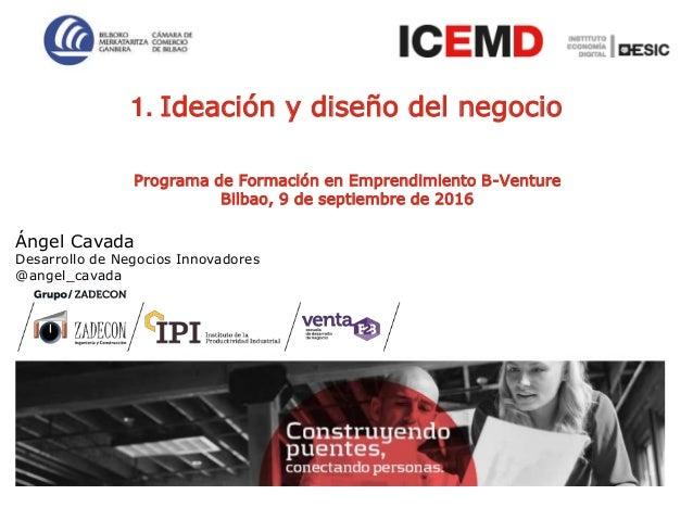 1 Programa de Formación en Emprendimiento B-Venture Bilbao, 9 de septiembre de 2016 1. Ideación y diseño del negocio Ángel...