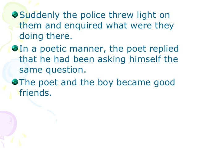 Suddenly the police threw light onthem and enquired what were theydoing there.In a poetic manner, the poet repliedthat he ...