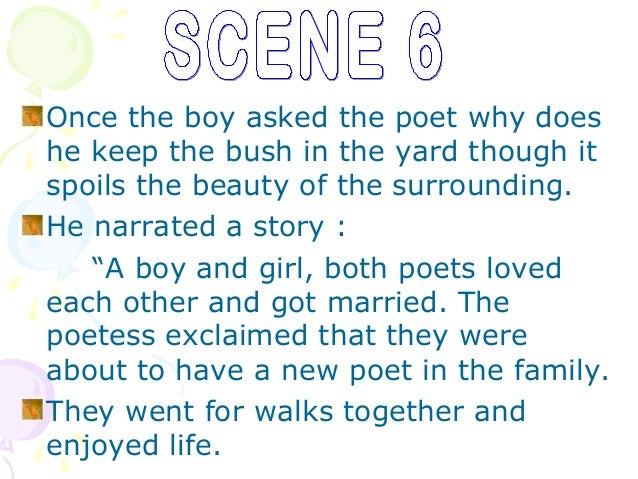 Once the boy asked the poet why doeshe keep the bush in the yard though itspoils the beauty of the surrounding.He narrated...
