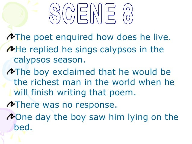The poet enquired how does he live.He replied he sings calypsos in thecalypsos season.The boy exclaimed that he would beth...