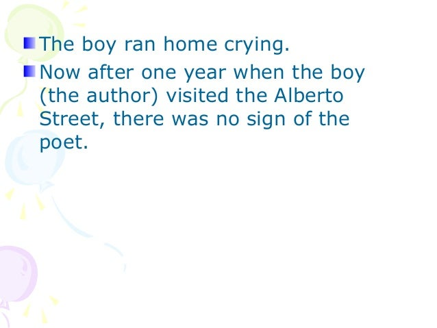 The boy ran home crying.Now after one year when the boy(the author) visited the AlbertoStreet, there was no sign of thepoet.