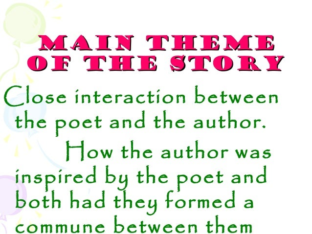 MAIN THEMEMAIN THEMEOF THE STORYOF THE STORYClose interaction betweenthe poet and the author.How the author wasinspired by...