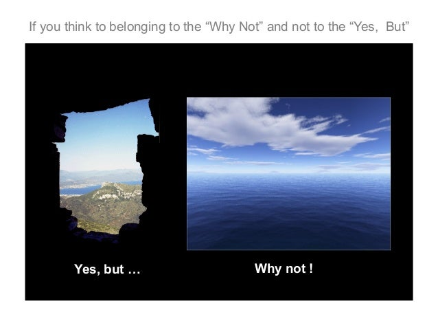 """If you think to belonging to the """"Why Not"""" and not to the """"Yes, But""""  Yes, but …  Why not !"""
