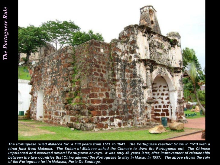 The Portuguese Rule The Portuguese ruled Malacca for  a 130 years from 1511 to 1641.  The Portuguese reached China in 1513...