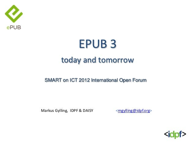 EPUB 3          today and tomorrow  SMART on ICT 2012 International Open ForumMarkus Gylling, IDPF & DAISY   <mgylling@idp...