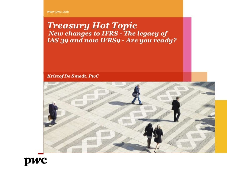 Treasury Hot Topic New changes to IFRS - The legacy of IAS 39 and now IFRS9 - Are you ready?<br />www.pwc.com<br />Kristof...