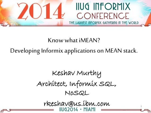 Knowwhat iMEAN? DevelopingInformixapplications on MEANstack. Keshav Murthy Architect, Informix SQL, NoSQL rkeshav@us.ibm.c...