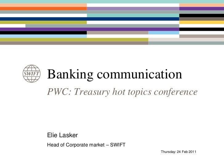 Banking communication<br />PWC: Treasury hot topics conference<br />Elie Lasker<br />Head of Corporate market – SWIFT<br /...