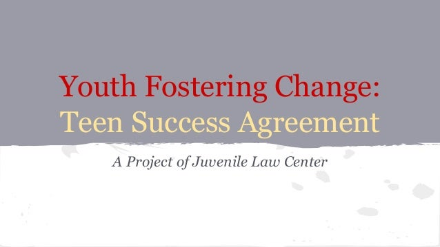 Youth Fostering Change: Teen Success Agreement A Project of Juvenile Law Center