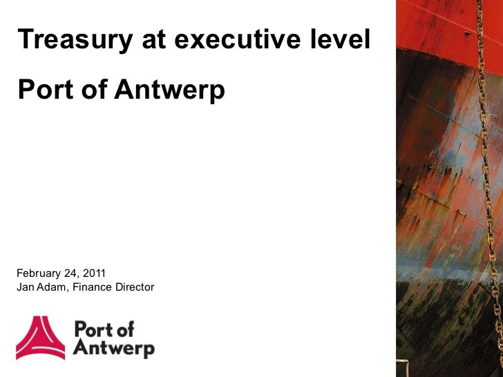 Treasury at executive level Port of Antwerp    February 24, 2011 Jan Adam, Finance Director