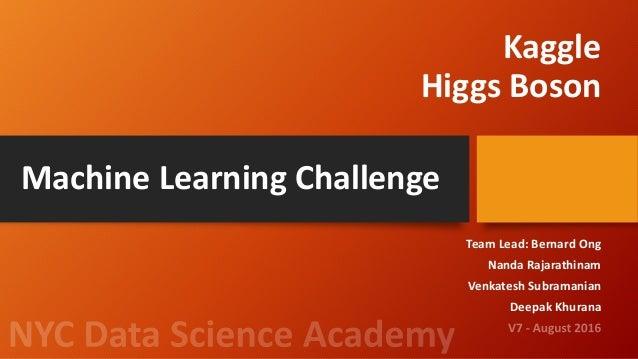 Kaggle Higgs Boson Team Lead: Bernard Ong Nanda Rajarathinam Venkatesh Subramanian Deepak Khurana Machine Learning Challen...