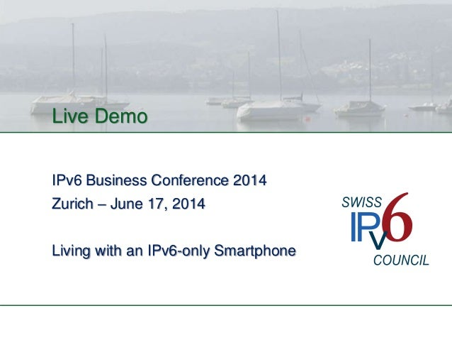 Live Demo IPv6 Business Conference 2014 Zurich – June 17, 2014 Living with an IPv6-only Smartphone