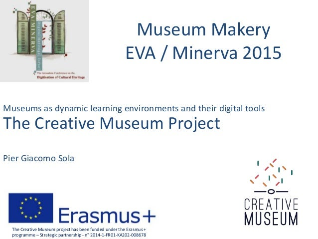 Museum Makery EVA / Minerva 2015 Museums as dynamic learning environments and their digital tools The Creative Museum Proj...