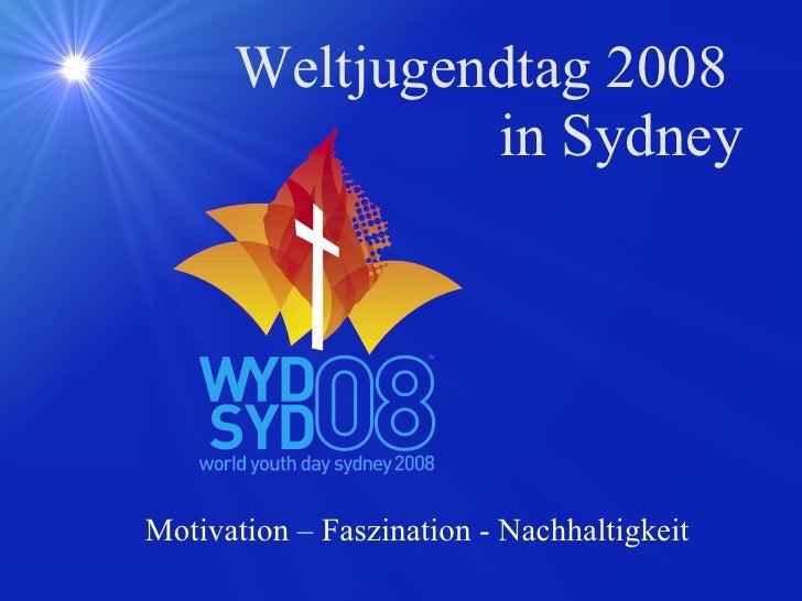 Weltjugendtag 2008  in Sydney <ul><ul><li>Motivation – Faszination - Nachhaltigkeit </li></ul></ul>