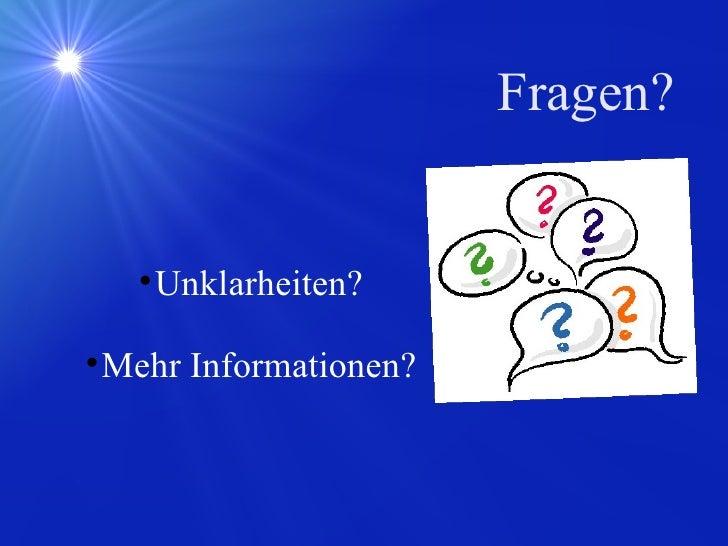 Fragen? <ul><ul><li>Unklarheiten? </li></ul></ul><ul><ul><li>Mehr Informationen? </li></ul></ul>