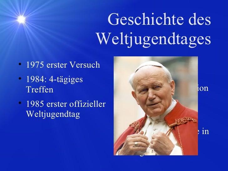 Geschichte des Weltjugendtages <ul><li>1975 erster Versuch  </li></ul><ul><li>1984: 4-tägiges Treffen </li></ul><ul><li>19...