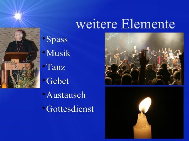 weitere Elemente <ul><li>Spass </li></ul><ul><li>Musik </li></ul><ul><li>Tanz </li></ul><ul><li>Gebet </li></ul><ul><li>Au...