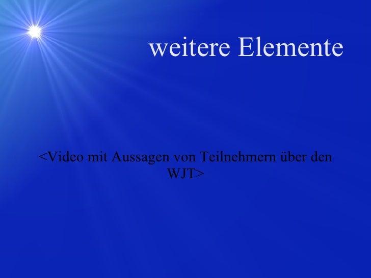 weitere Elemente <Video mit Aussagen von Teilnehmern über den WJT>