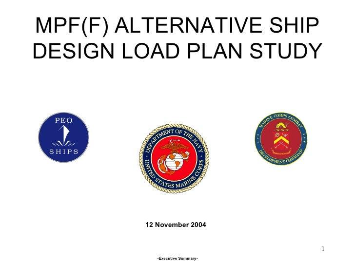 MPF(F) ALTERNATIVE SHIP DESIGN LOAD PLAN STUDY 12 November 2004 -Executive Summary-