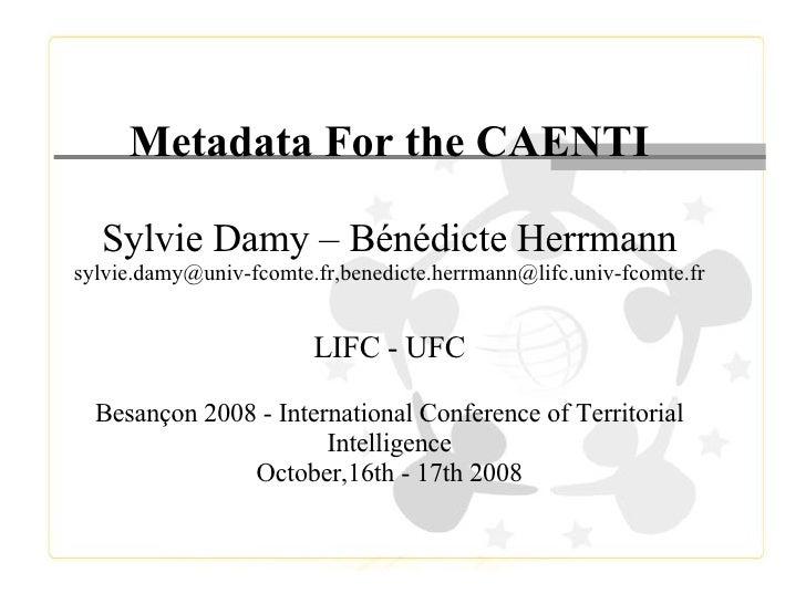 Metadata For the CAENTI Sylvie Damy – Bénédicte Herrmann sylvie.damy@univ-fcomte.fr,benedicte.herrmann@lifc.univ-fcomte.fr...