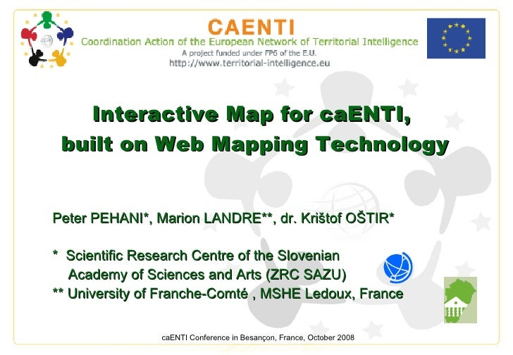 Interactive Map for caENTI,  built on Web Mapping Technology Peter PEHANI * ,  Marion LANDRE**, dr. Krištof OŠTIR* *  Scie...