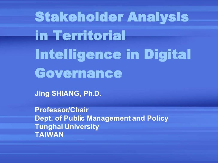 Stakeholder Analysis in Territorial Intelligence in Digital Governance Jing SHIANG, Ph.D. Professor/Chair Dept. of Public ...