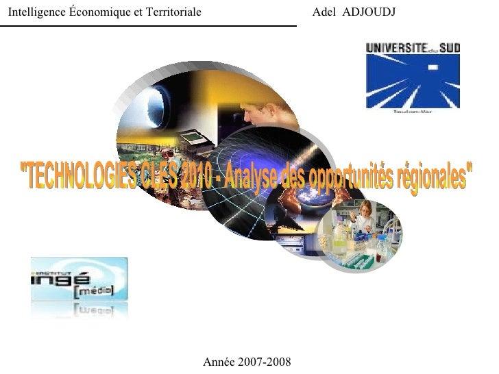 """Intelligence Économique et Territoriale  Adel  ADJOUDJ Année 2007-2008 """"TECHNOLOGIES CLES 2010 - Analyse des opportun..."""