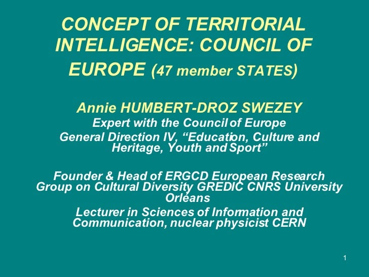 CONCEPT OF TERRITORIAL INTELLIGENCE: COUNCIL OF EUROPE   ( 47 member STATES )   Annie HUMBERT-DROZ SWEZEY Expert with the ...