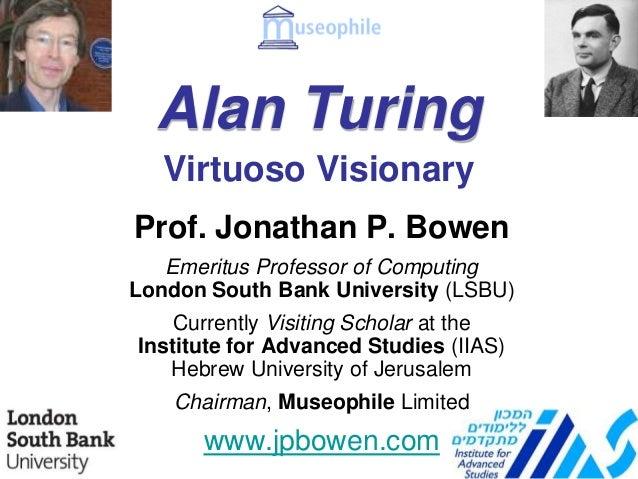 Alan Turing Prof. Jonathan P. Bowen Emeritus Professor of Computing London South Bank University (LSBU) Currently Visiting...