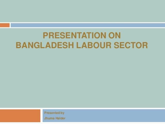 PRESENTATION ON BANGLADESH LABOUR SECTOR Presented by Jhuma Halder