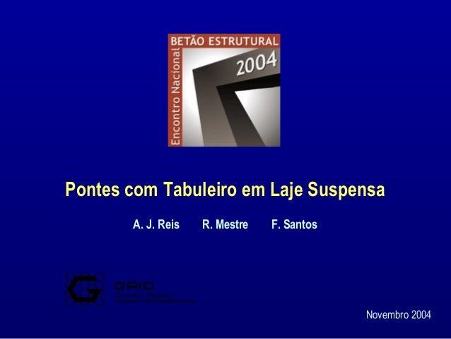 Pontes com Tabuleiro em Laje Suspensa Novembro 2004 A. J. Reis R. Mestre F. Santos Consultas, Estudos e Projectos de Engen...