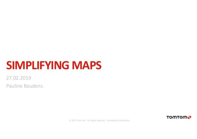 SIMPLIFYING MAPS 27.02.2019 Pauline Baudens © 2019 TomTom. All rights reserved. Confidential information.