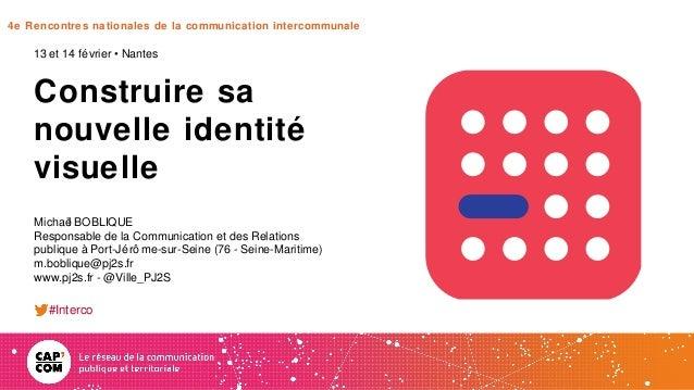 4e Rencontres nationales de la communication intercommunale Construire sa nouvelle identité visuelle 13 et 14 février • Na...