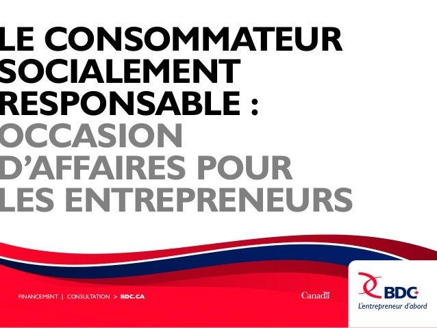 LE CONSOMMATEUR SOCIALEMENT RESPONSABLE : OCCASION D'AFFAIRES POUR LES ENTREPRENEURS FINANCEMENT | CONSULTATION > BDC.CA