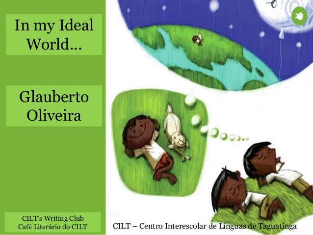 CILT – Centro Interescolar de Línguas de Taguatinga In my Ideal World... Glauberto Oliveira CILT's Writing Club Café Liter...