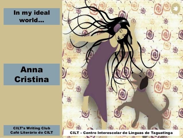 In my ideal world... CILT's Writing Club Café Literário do CILT CILT – Centro Interescolar de Línguas de Taguatinga Anna C...