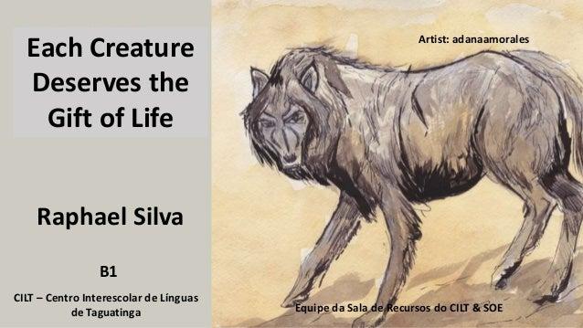 Raphael Silva CILT – Centro Interescolar de Línguas de Taguatinga Equipe da Sala de Recursos do CILT & SOE B1 Each Creatur...