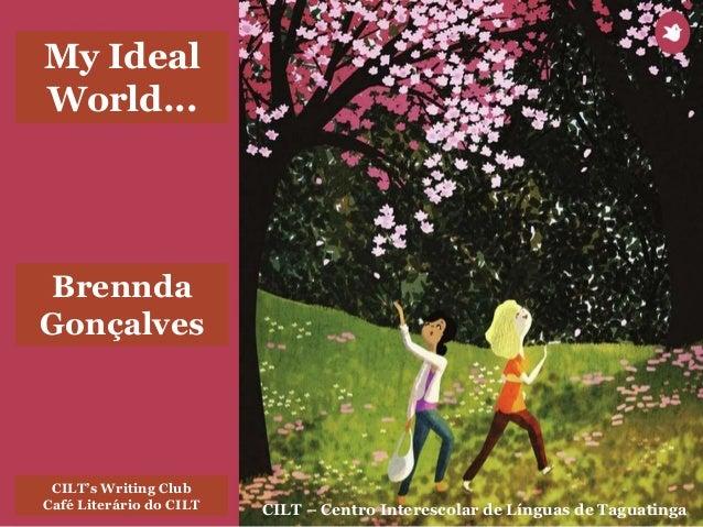 CILT – Centro Interescolar de Línguas de Taguatinga CILT's Writing Club Café Literário do CILT My Ideal World... Brennda G...