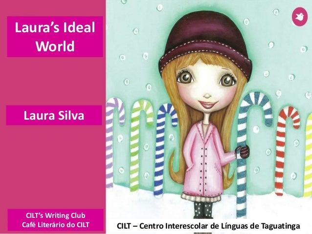 Laura Silva CILT – Centro Interescolar de Línguas de Taguatinga Laura's Ideal World CILT's Writing Club Café Literário do ...