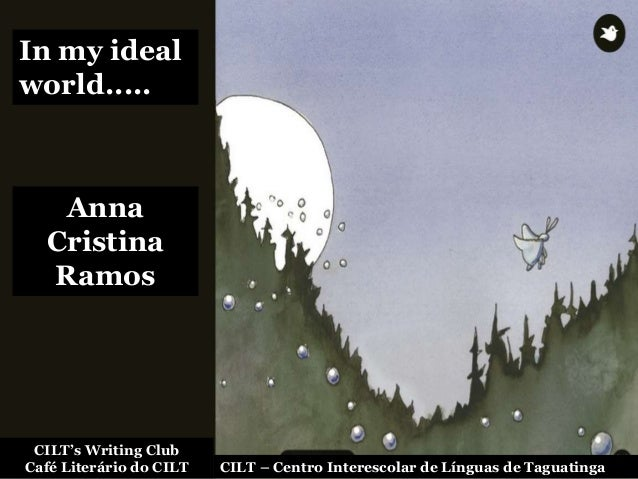 In my ideal world..... Anna Cristina Ramos CILT's Writing Club Café Literário do CILT CILT – Centro Interescolar de Língua...