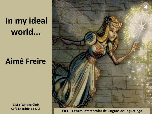 In my ideal world... Aimê Freire CILT's Writing Club Café Literário do CILT CILT – Centro Interescolar de Línguas de Tagua...