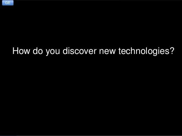 B: Exploring Emerging Technologies How Do You Discover New Technologies? 3 How do you discover new technologies? GE