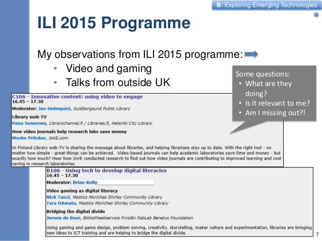 B: Exploring Emerging Technologies ILI 2015 Programme My observations from ILI 2015 programme: • Video and gaming • Talks ...