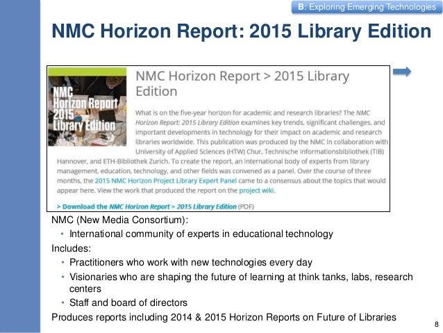 B: Exploring Emerging Technologies NMC Horizon Report: 2015 Library Edition NMC (New Media Consortium): • International co...