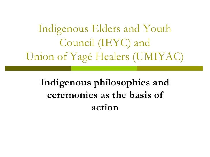 Indigenous Elders and Youth        Council (IEYC) and Union of Yagé Healers (UMIYAC)    Indigenous philosophies and    cer...